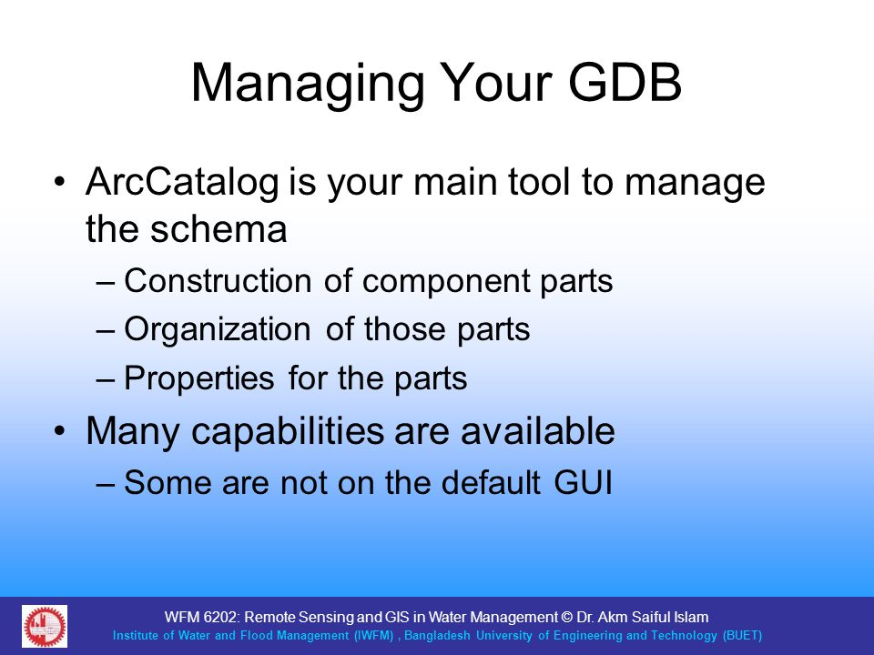 Managing Your GDB ArcCatalog is your main tool to manage the schema