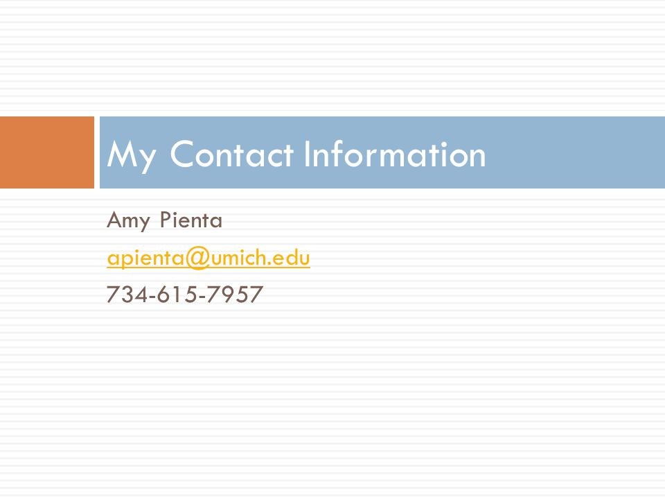 My Contact Information Amy Pienta apienta@umich.edu 734-615-7957