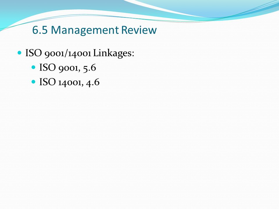 6.5 Management Review ISO 9001/14001 Linkages: ISO 9001, 5.6