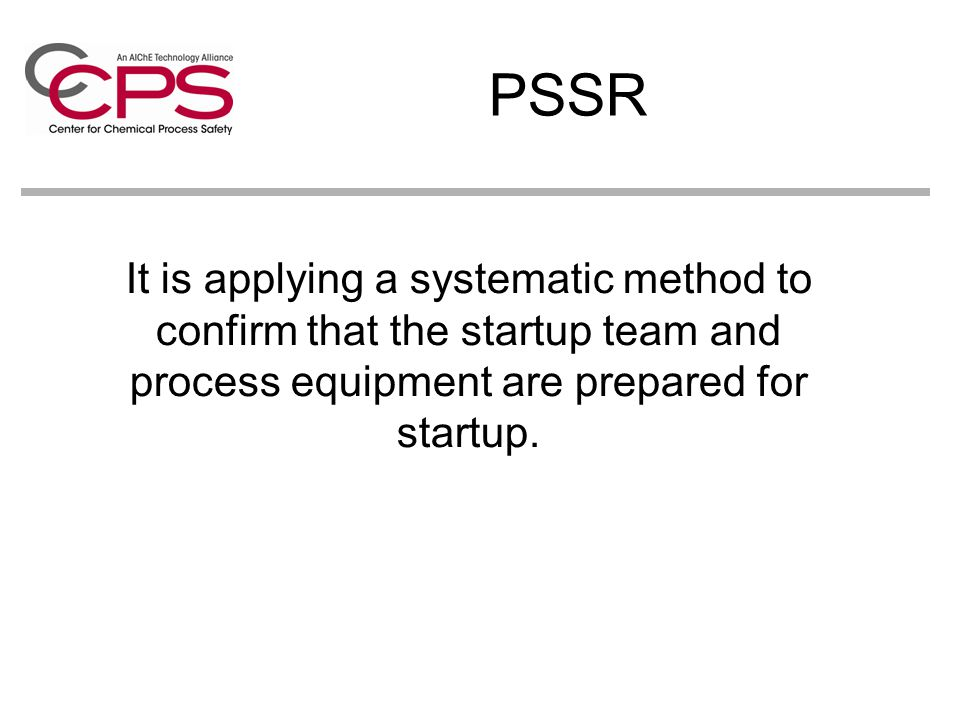 PSSR It is applying a systematic method to confirm that the startup team and process equipment are prepared for startup.