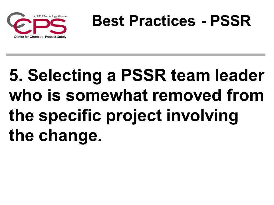 Best Practices - PSSR 5. Selecting a PSSR team leader who is somewhat removed from the specific project involving the change.