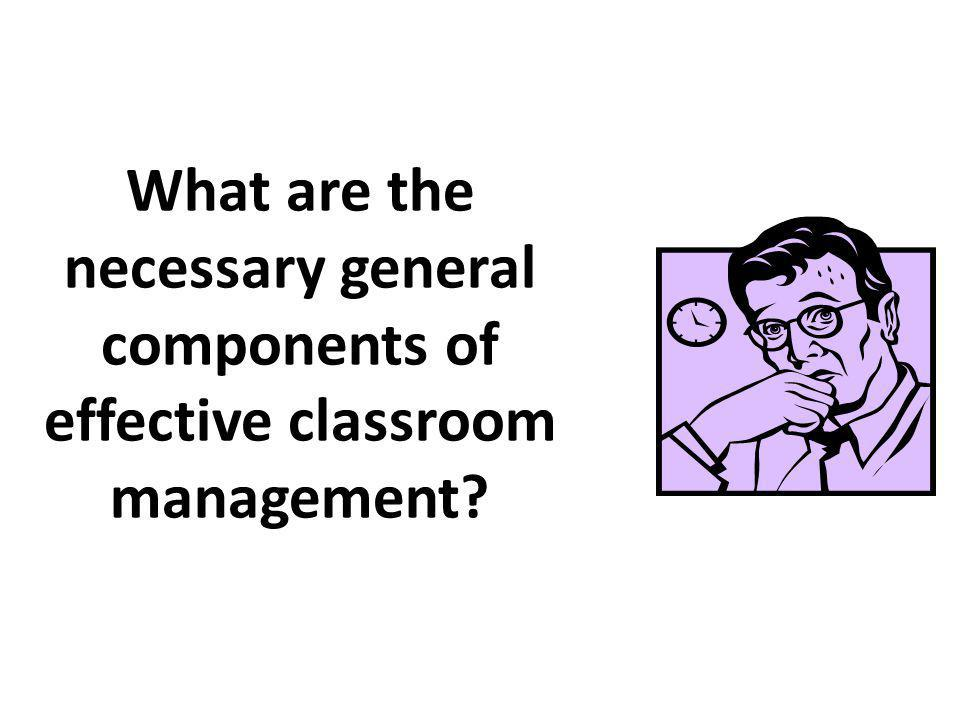 What are the necessary general components of effective classroom management