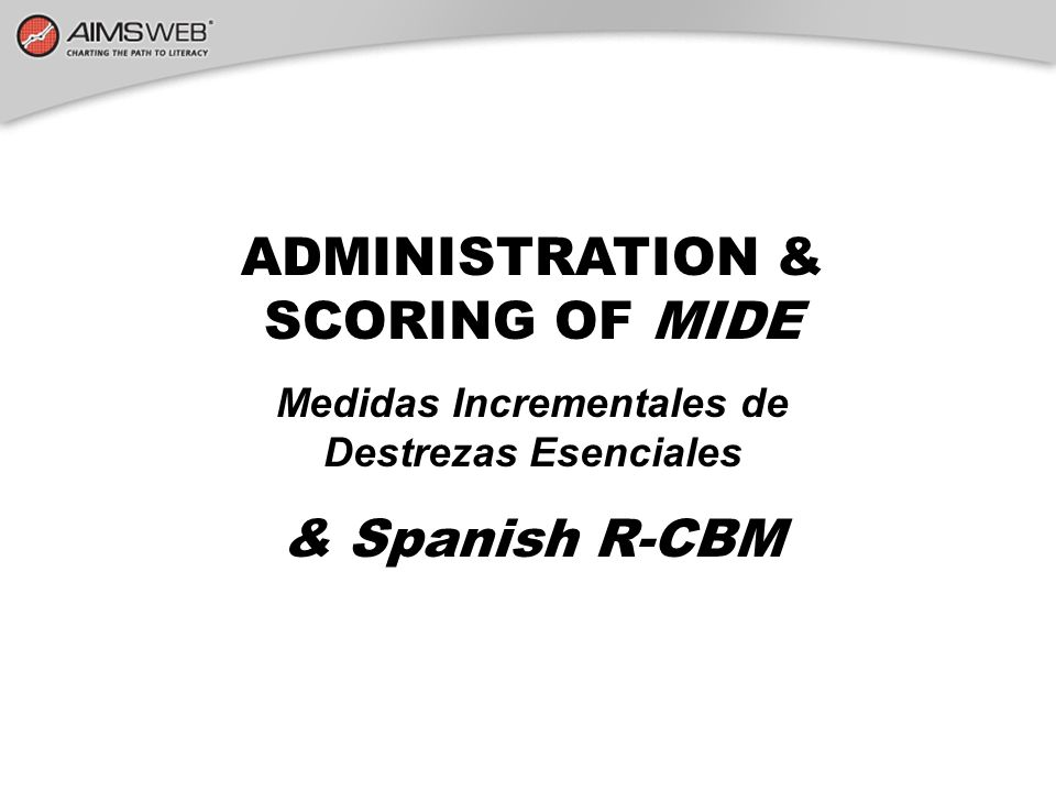 ADMINISTRATION & SCORING OF MIDE & Spanish R-CBM