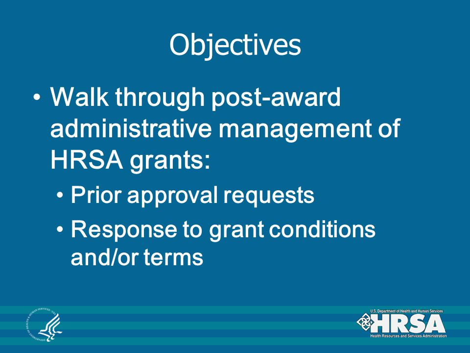 Objectives Walk through post-award administrative management of HRSA grants: Prior approval requests.