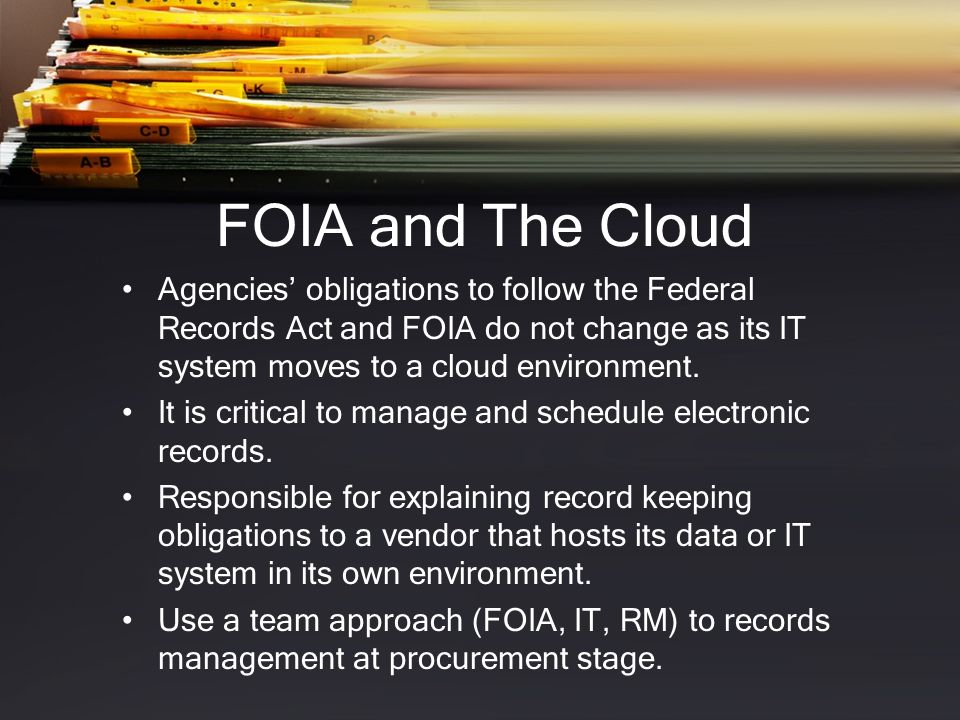 FOIA and The Cloud Agencies' obligations to follow the Federal Records Act and FOIA do not change as its IT system moves to a cloud environment.