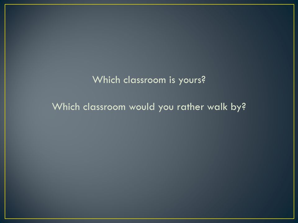 Which classroom is yours Which classroom would you rather walk by