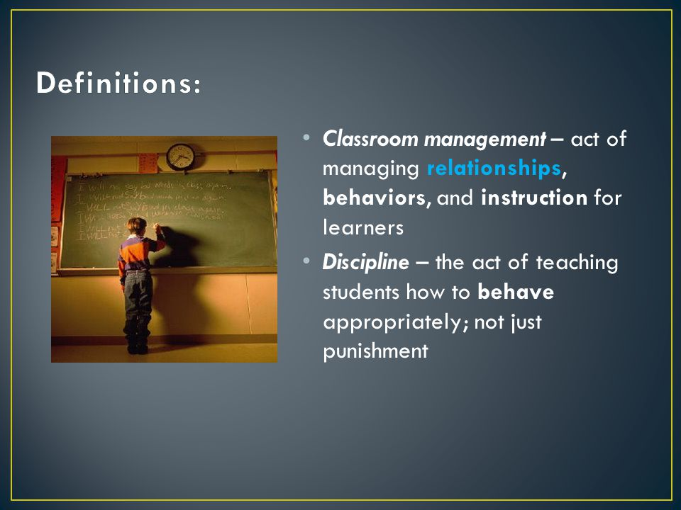 Definitions: Classroom management – act of managing relationships, behaviors, and instruction for learners.
