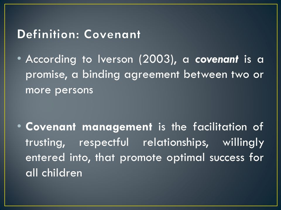 Definition: Covenant According to Iverson (2003), a covenant is a promise, a binding agreement between two or more persons.