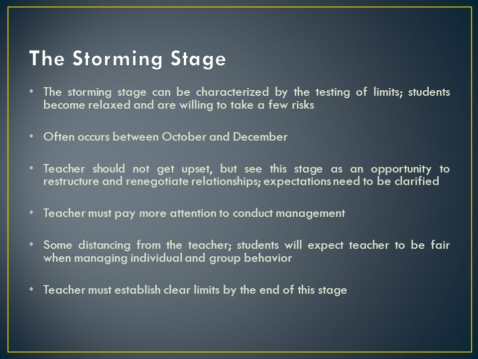 The Storming Stage The storming stage can be characterized by the testing of limits; students become relaxed and are willing to take a few risks.