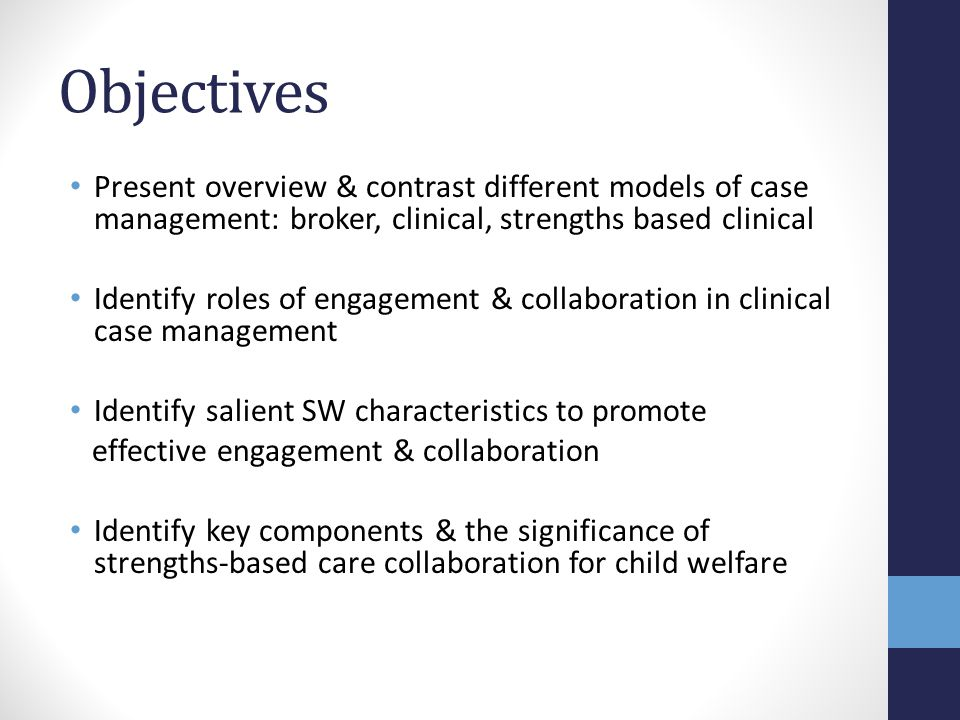 Objectives Present overview & contrast different models of case management: broker, clinical, strengths based clinical.