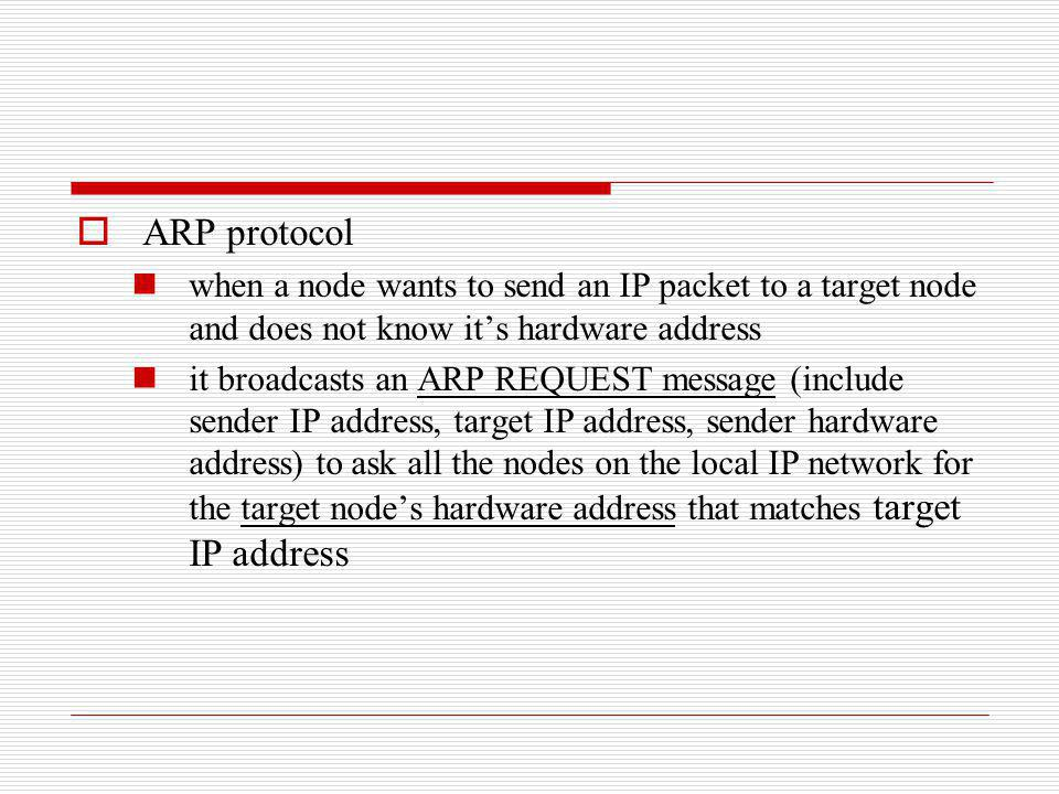 ARP protocol when a node wants to send an IP packet to a target node and does not know it's hardware address.