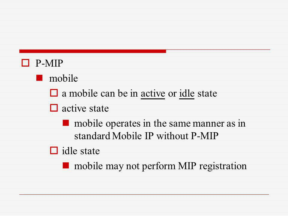 P-MIP mobile. a mobile can be in active or idle state. active state. mobile operates in the same manner as in standard Mobile IP without P-MIP.