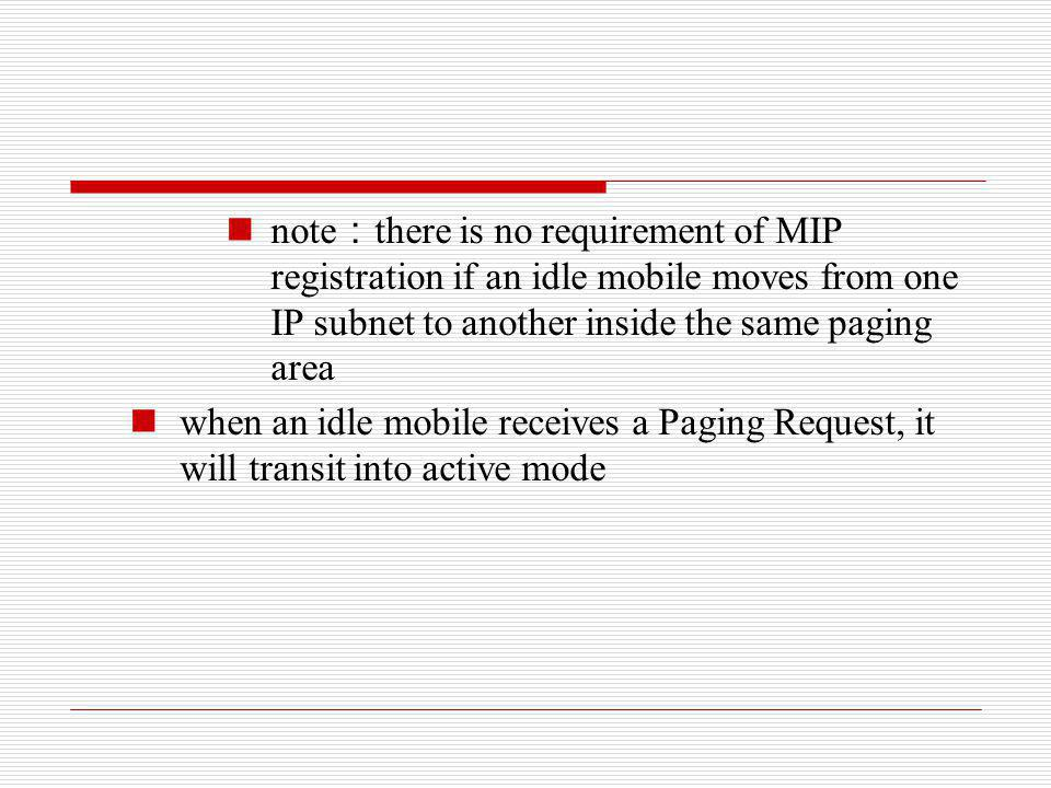 note:there is no requirement of MIP registration if an idle mobile moves from one IP subnet to another inside the same paging area