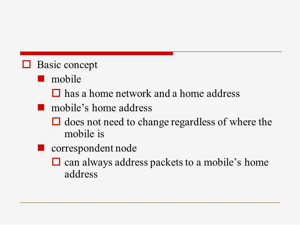 Basic concept mobile. has a home network and a home address. mobile's home address. does not need to change regardless of where the mobile is.