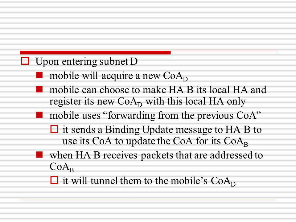 Upon entering subnet D mobile will acquire a new CoAD. mobile can choose to make HA B its local HA and register its new CoAD with this local HA only.