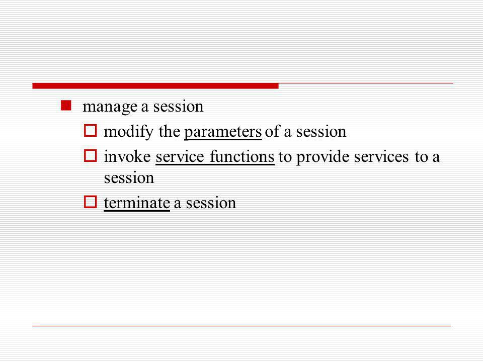 manage a session modify the parameters of a session. invoke service functions to provide services to a session.