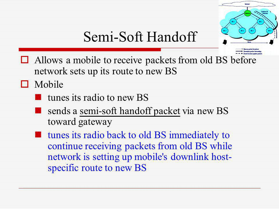 Semi-Soft Handoff Allows a mobile to receive packets from old BS before network sets up its route to new BS.