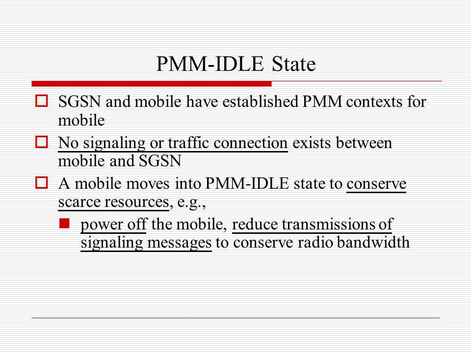PMM-IDLE State SGSN and mobile have established PMM contexts for mobile. No signaling or traffic connection exists between mobile and SGSN.