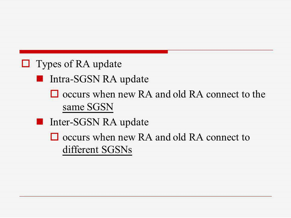 Types of RA update Intra-SGSN RA update. occurs when new RA and old RA connect to the same SGSN. Inter-SGSN RA update.