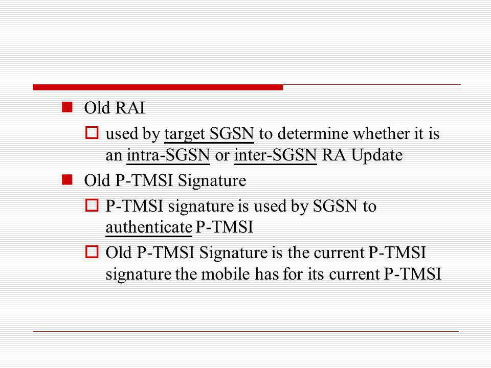Old RAI used by target SGSN to determine whether it is an intra-SGSN or inter-SGSN RA Update. Old P-TMSI Signature.