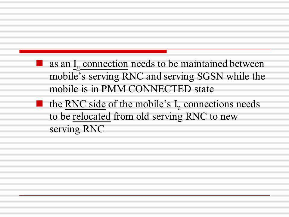as an Iu connection needs to be maintained between mobile's serving RNC and serving SGSN while the mobile is in PMM CONNECTED state