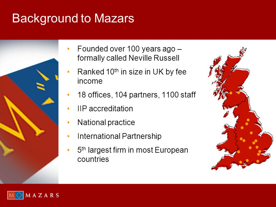 Background to Mazars Founded over 100 years ago – formally called Neville Russell. Ranked 10th in size in UK by fee income.