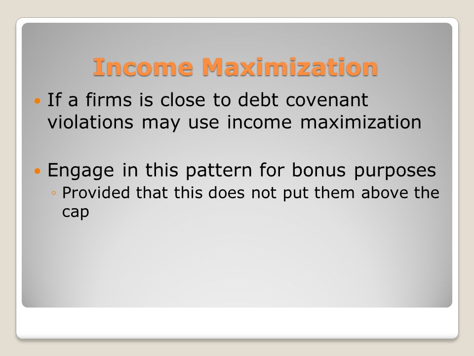 Income Maximization If a firms is close to debt covenant violations may use income maximization. Engage in this pattern for bonus purposes.