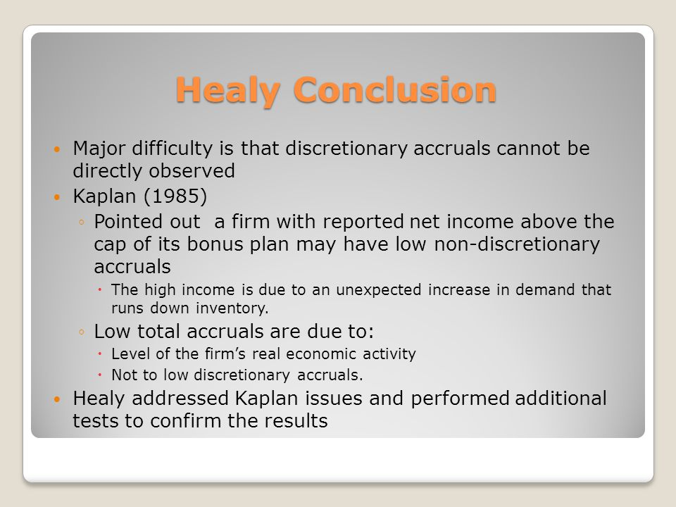 Healy Conclusion Major difficulty is that discretionary accruals cannot be directly observed. Kaplan (1985)