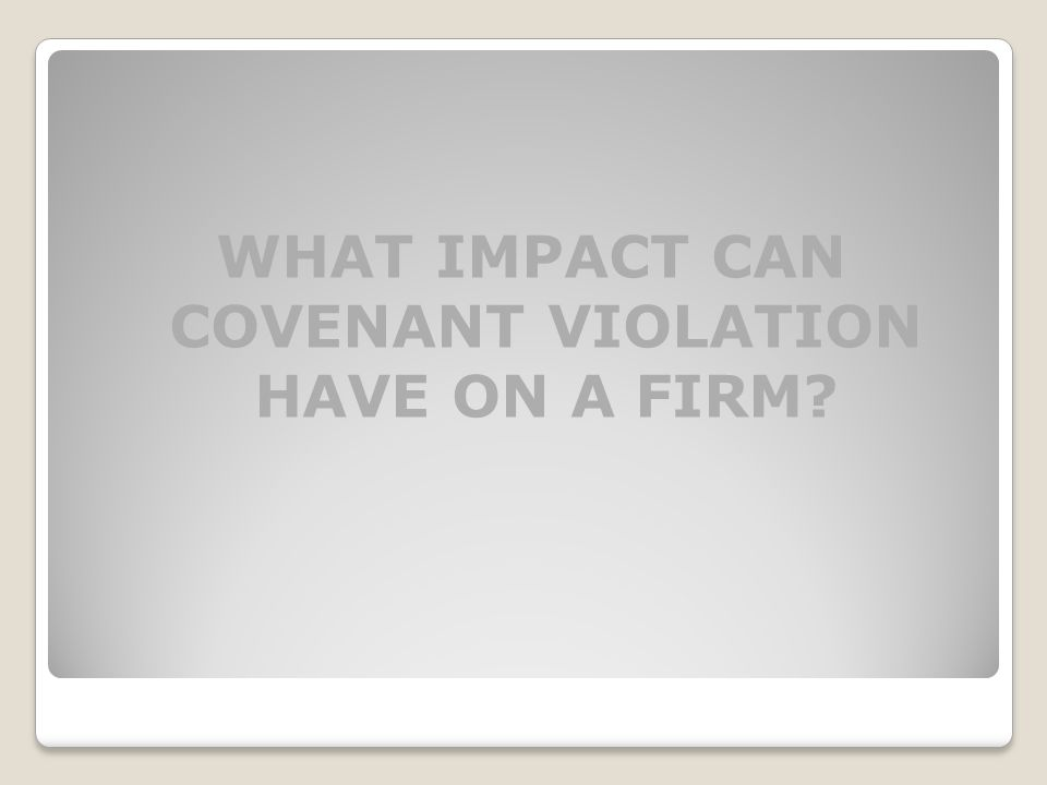 WHAT IMPACT CAN COVENANT VIOLATION HAVE ON A FIRM