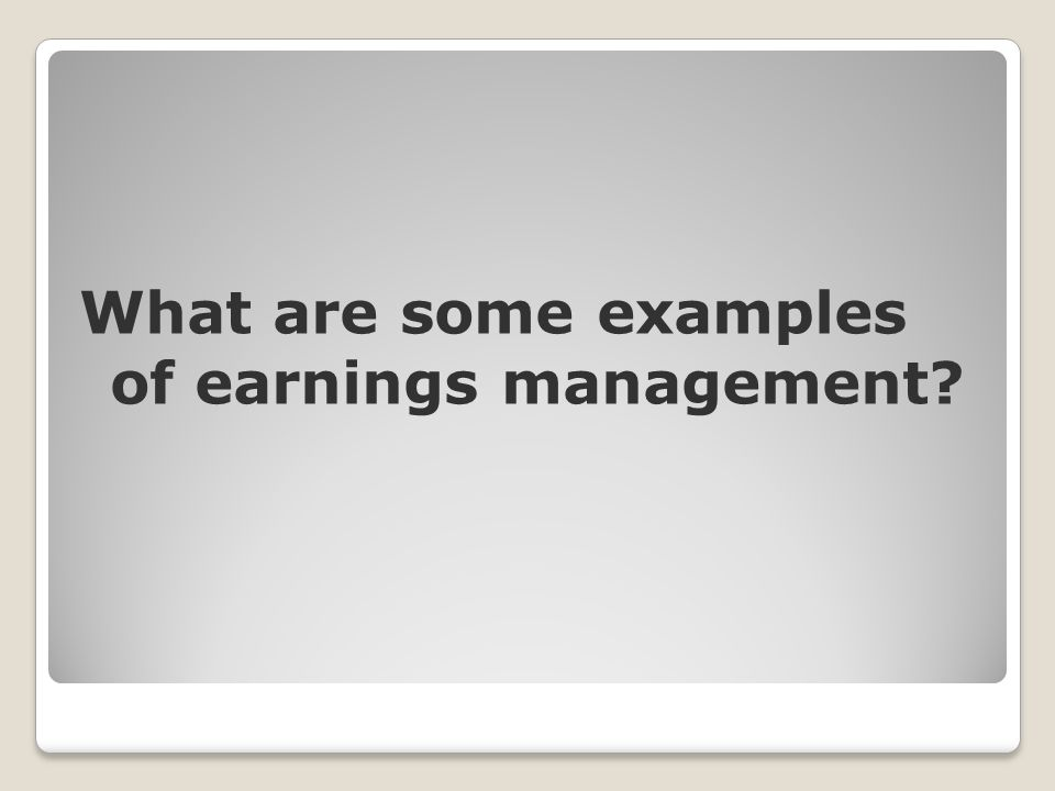 What are some examples of earnings management