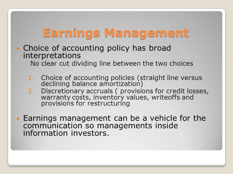 Earnings Management Choice of accounting policy has broad interpretations. No clear cut dividing line between the two choices.