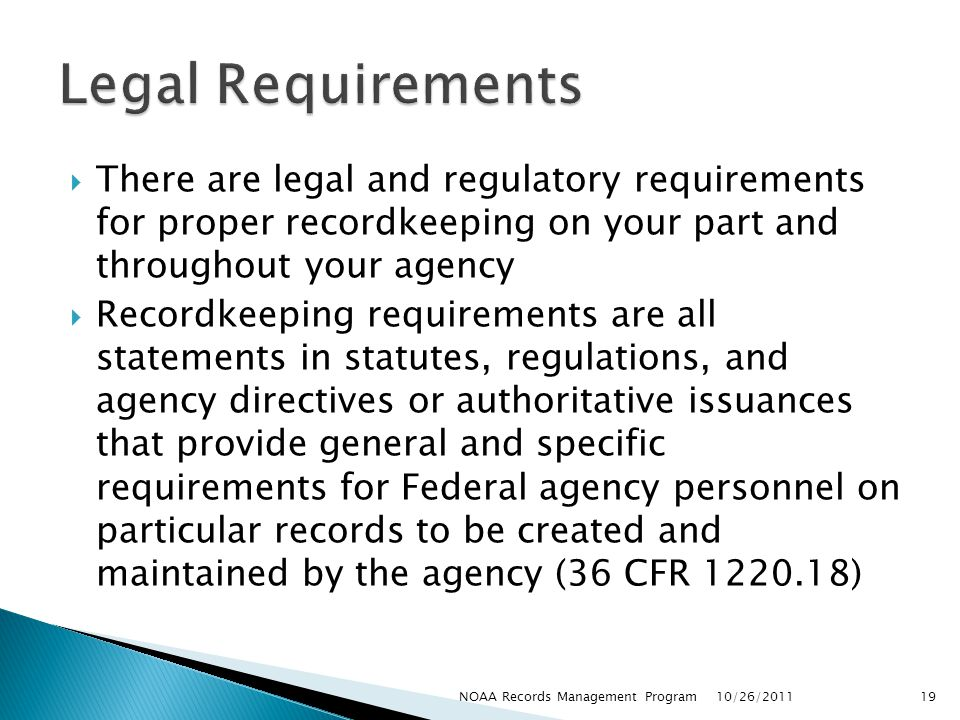 Legal Requirements There are legal and regulatory requirements for proper recordkeeping on your part and throughout your agency.