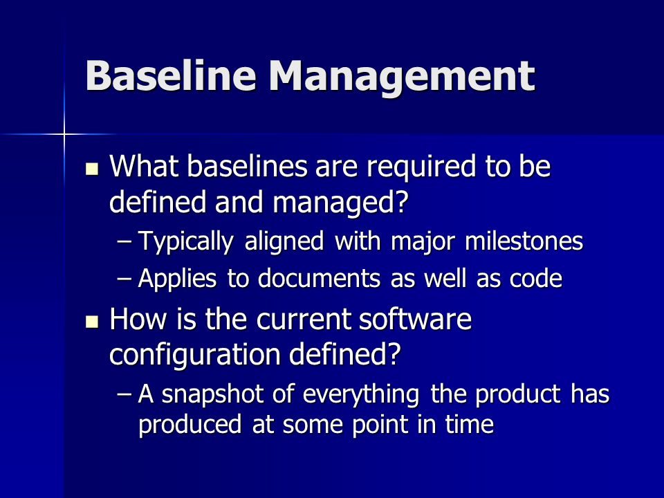 Baseline Management What baselines are required to be defined and managed Typically aligned with major milestones.