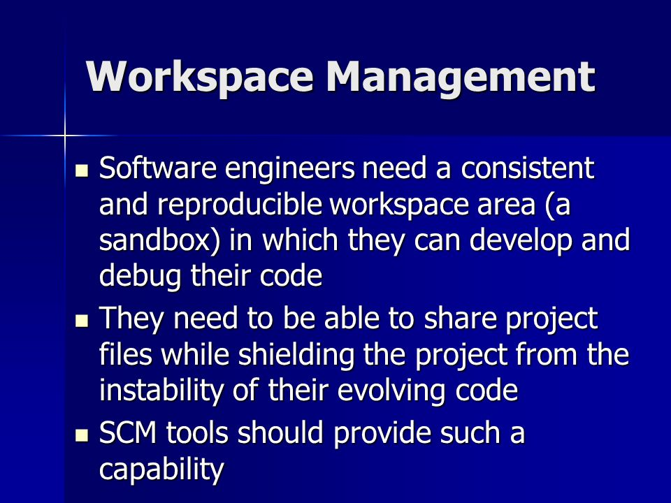 Workspace Management Software engineers need a consistent and reproducible workspace area (a sandbox) in which they can develop and debug their code.