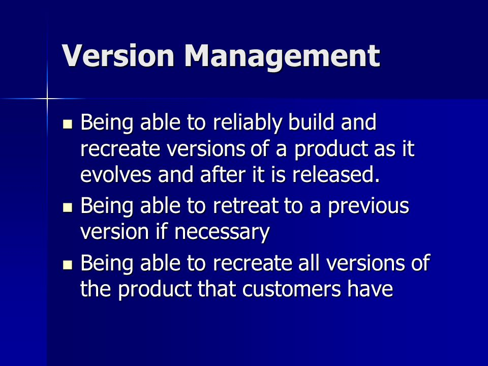 Version Management Being able to reliably build and recreate versions of a product as it evolves and after it is released.