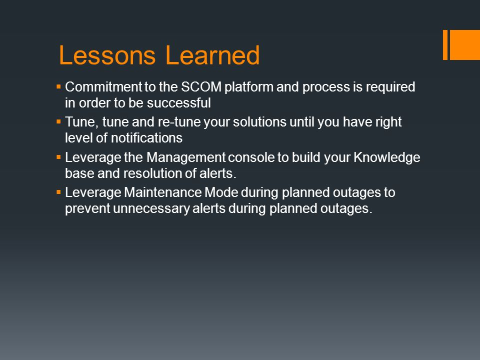 Lessons Learned Commitment to the SCOM platform and process is required in order to be successful.