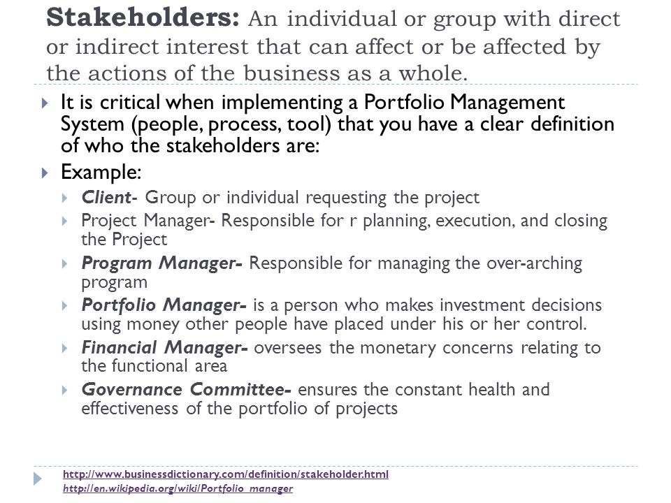 Stakeholders: An individual or group with direct or indirect interest that can affect or be affected by the actions of the business as a whole.