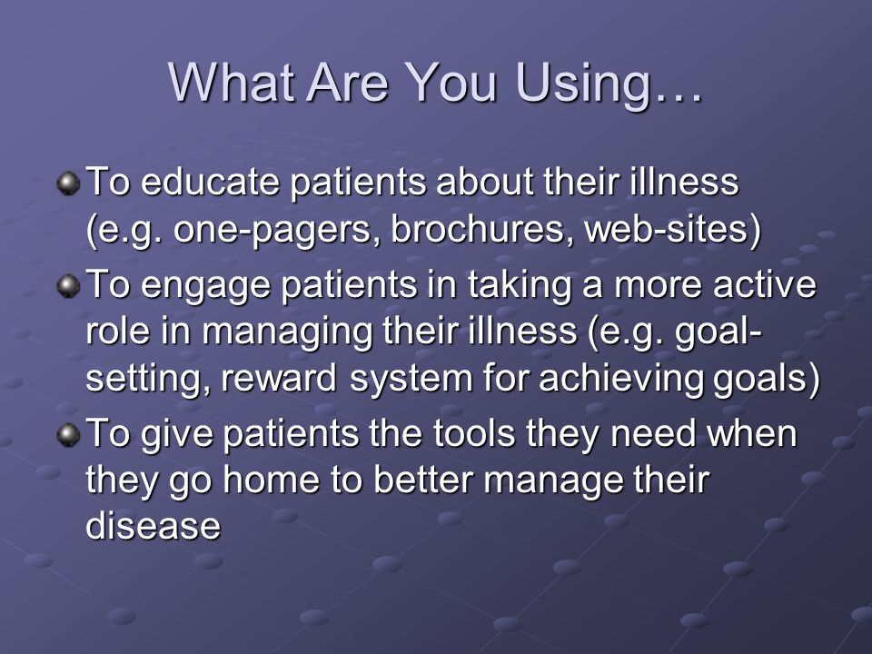 What Are You Using… To educate patients about their illness (e.g. one-pagers, brochures, web-sites)
