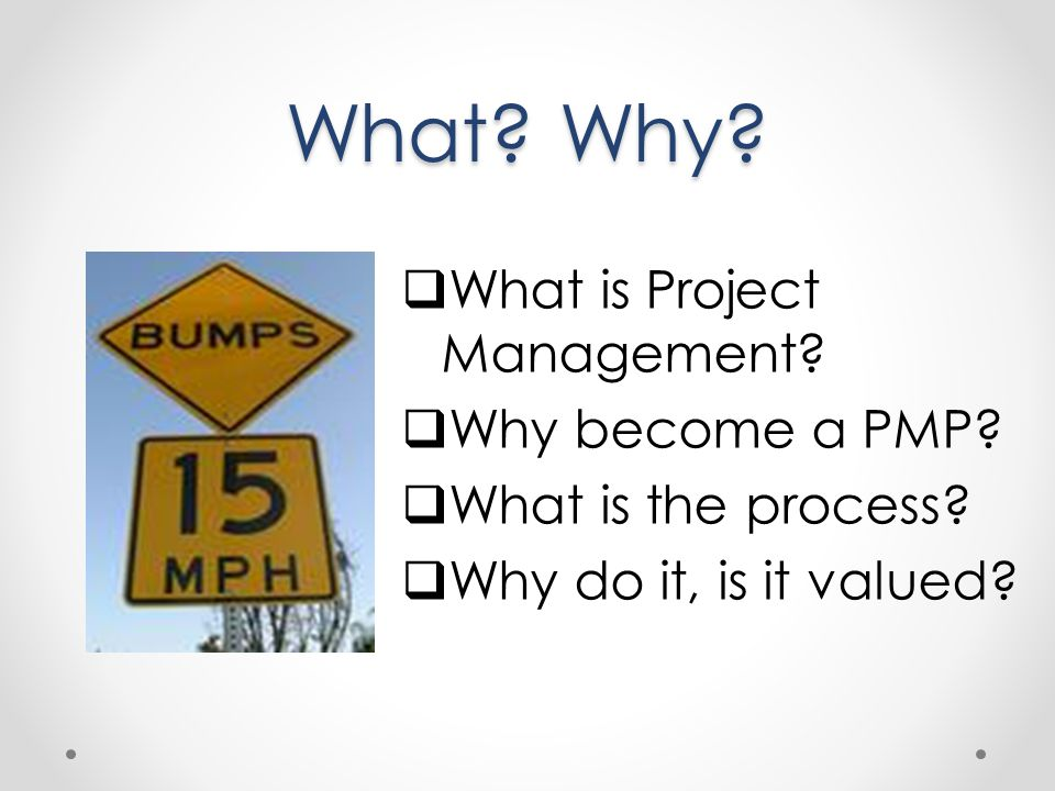 What Why What is Project Management Why become a PMP