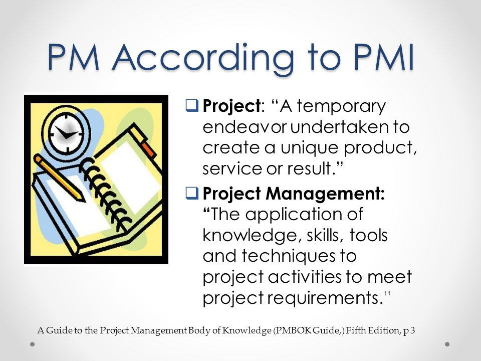 PM According to PMI Project: A temporary endeavor undertaken to create a unique product, service or result.