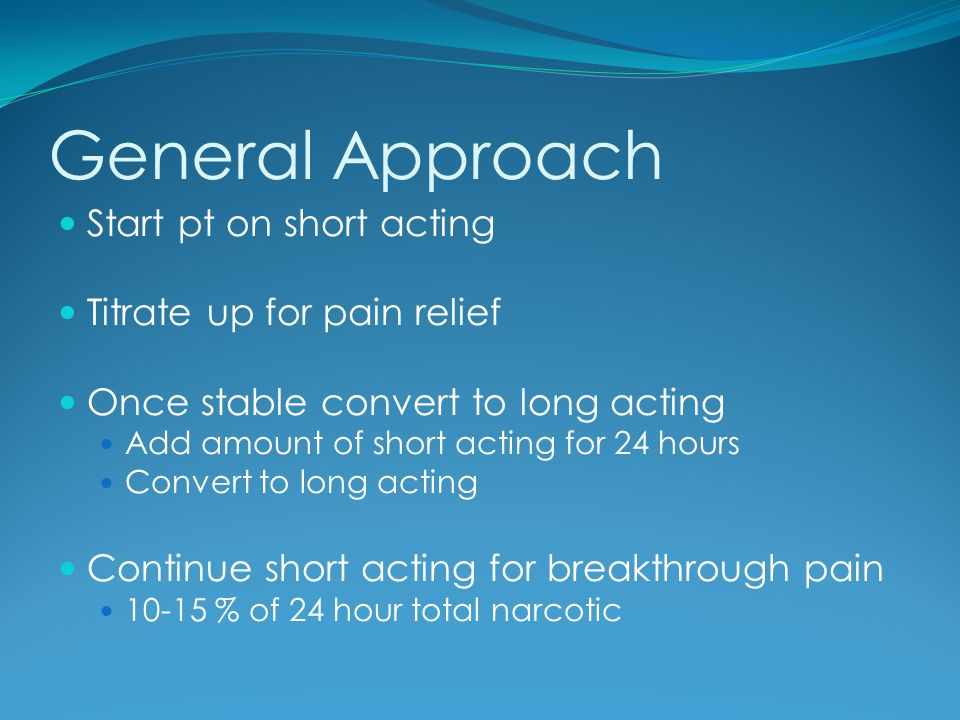 General Approach Start pt on short acting Titrate up for pain relief
