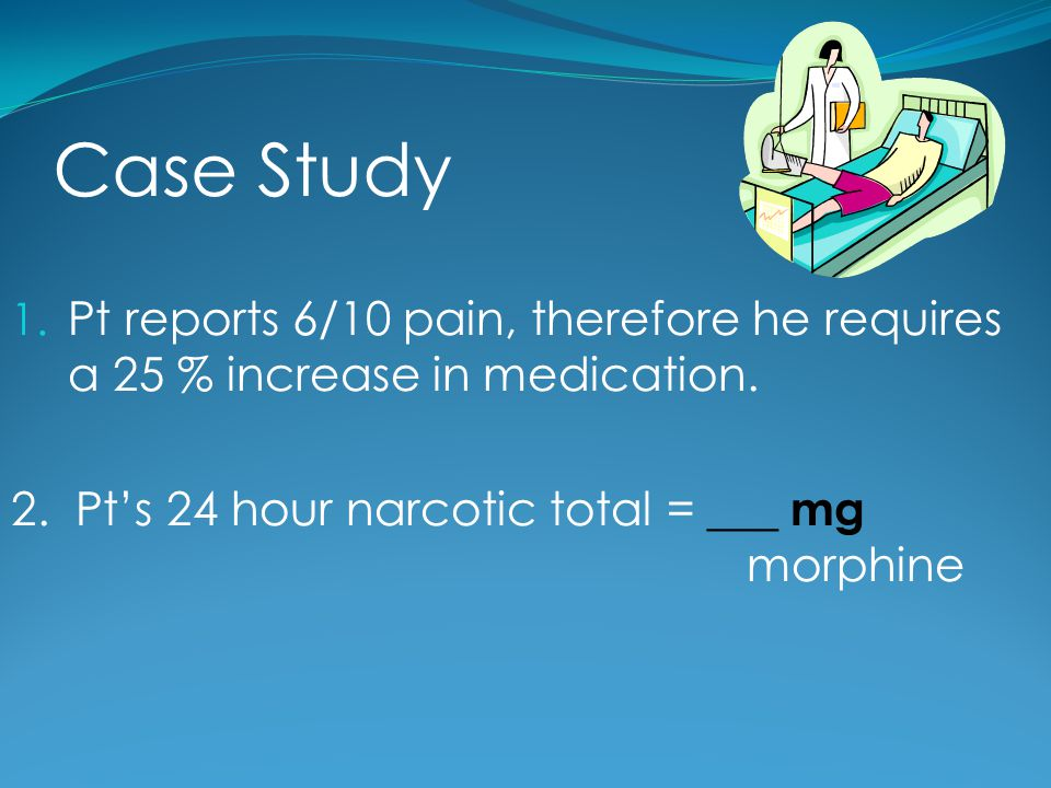 Case Study Pt reports 6/10 pain, therefore he requires a 25 % increase in medication.
