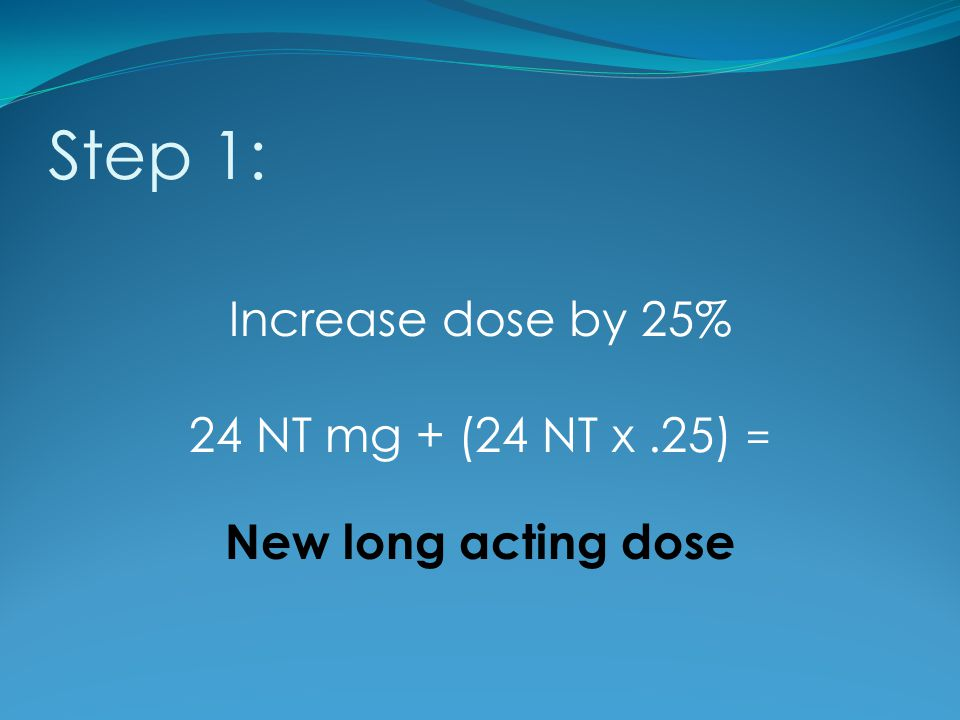 Step 1: Increase dose by 25% 24 NT mg + (24 NT x .25) =
