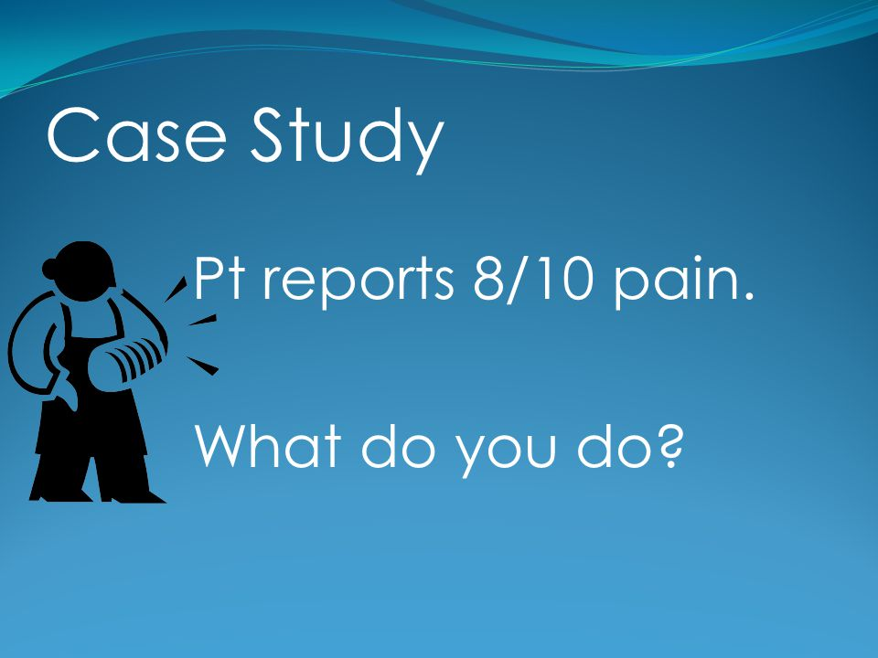 Case Study Pt reports 8/10 pain. What do you do