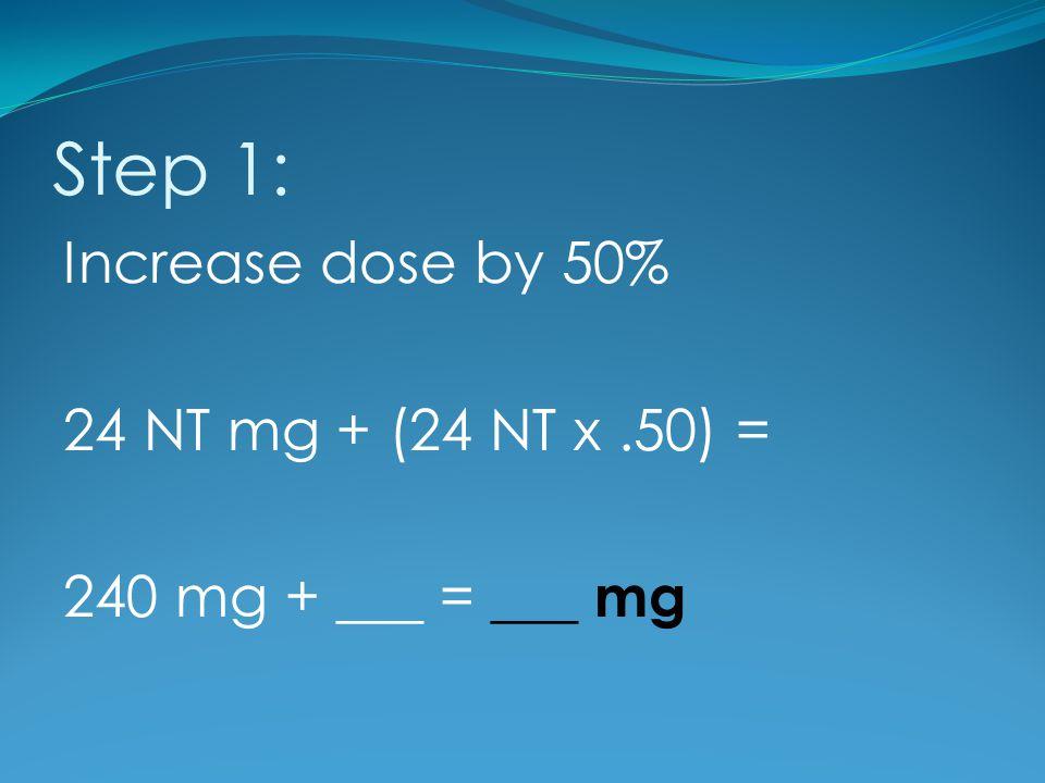 Step 1: Increase dose by 50% 24 NT mg + (24 NT x .50) = 240 mg + ___ = ___ mg 35