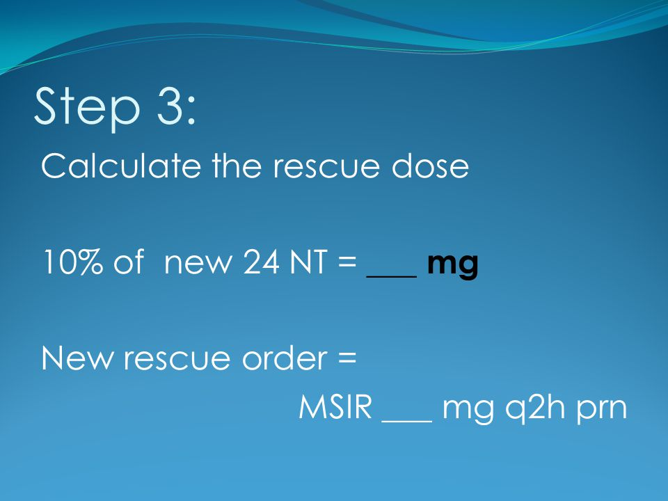 Step 3: Calculate the rescue dose 10% of new 24 NT = ___ mg