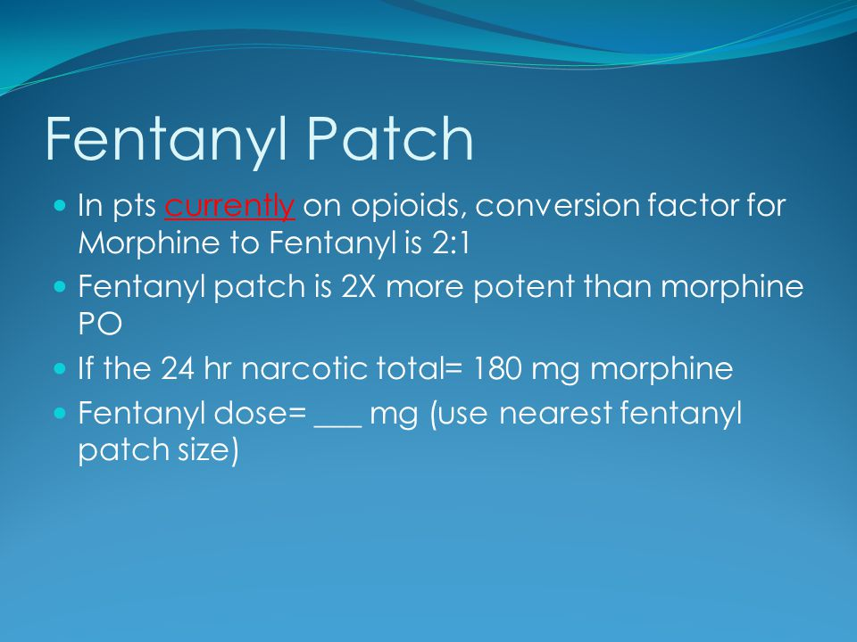 Fentanyl Patch In pts currently on opioids, conversion factor for Morphine to Fentanyl is 2:1. Fentanyl patch is 2X more potent than morphine PO.