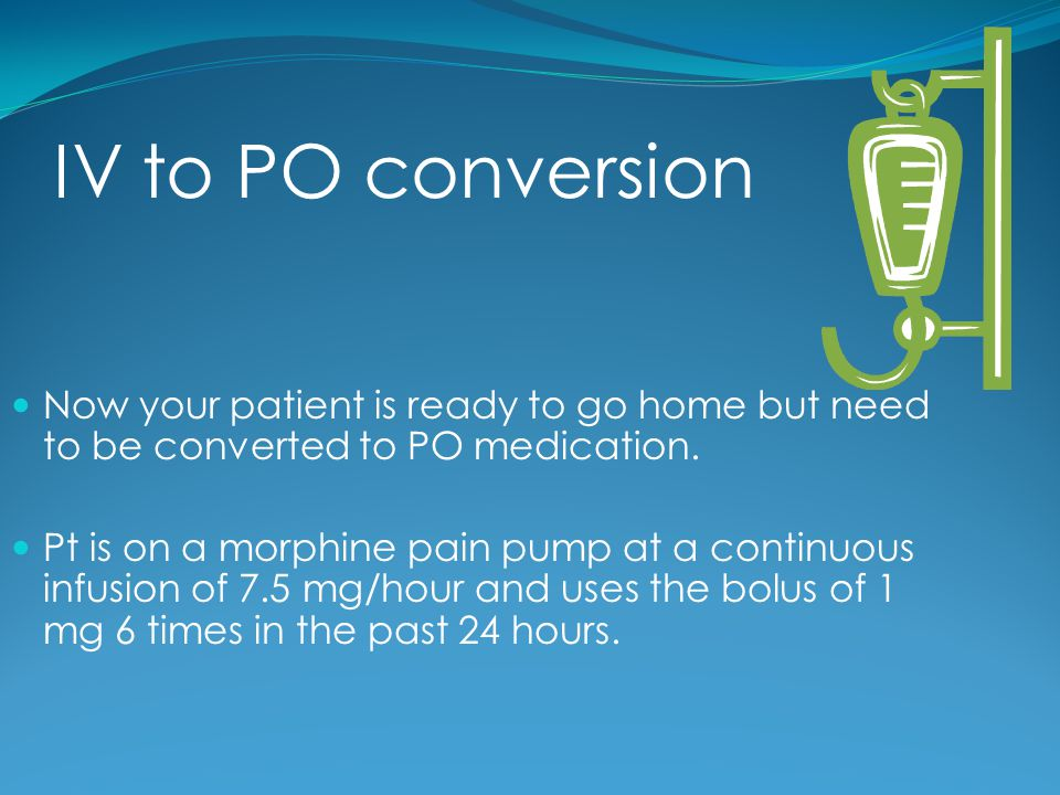 IV to PO conversion Now your patient is ready to go home but need to be converted to PO medication.