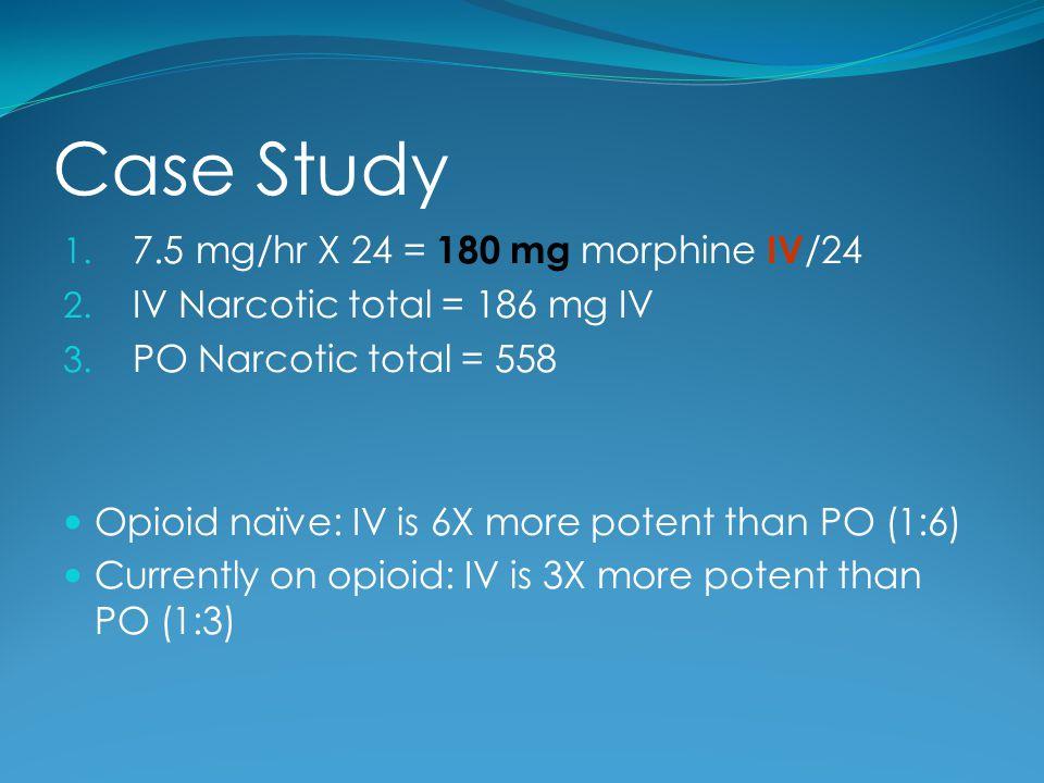 Case Study 7.5 mg/hr X 24 = 180 mg morphine IV/24