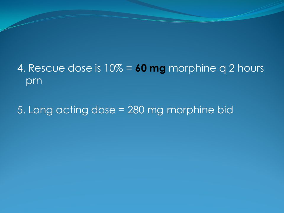 4. Rescue dose is 10% = 60 mg morphine q 2 hours prn
